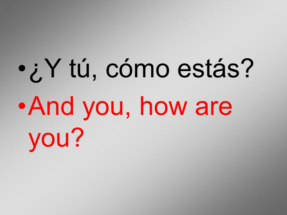¿Y tú, cómo estás And you, how are you