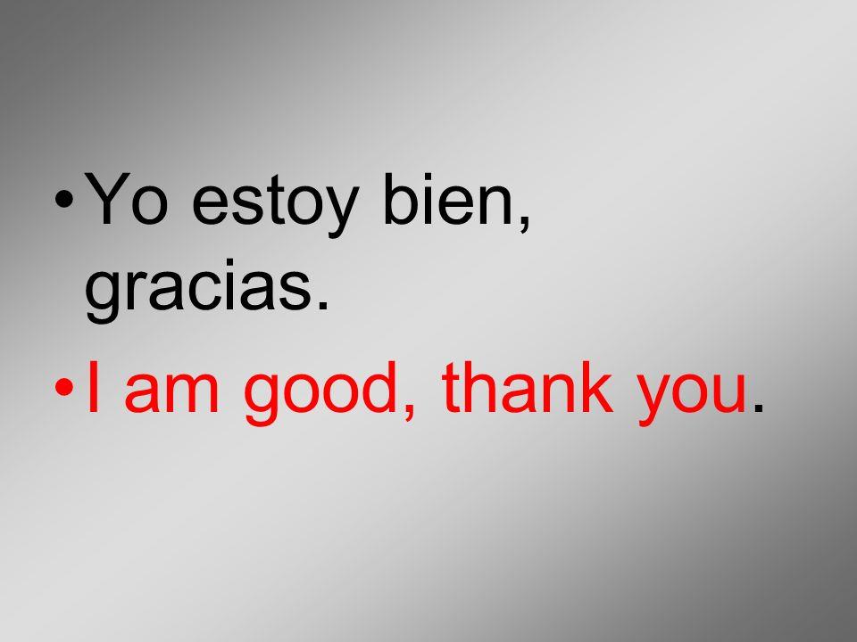Yo estoy bien, gracias. I am good, thank you.