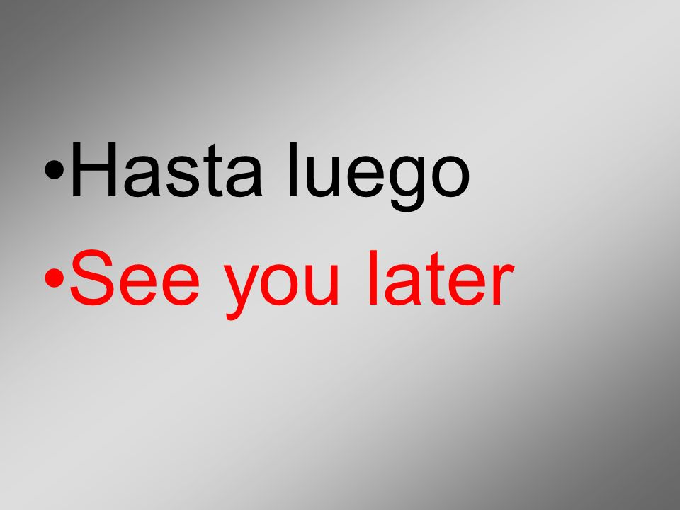 Hasta luego See you later