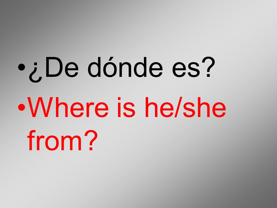 ¿De dónde es Where is he/she from