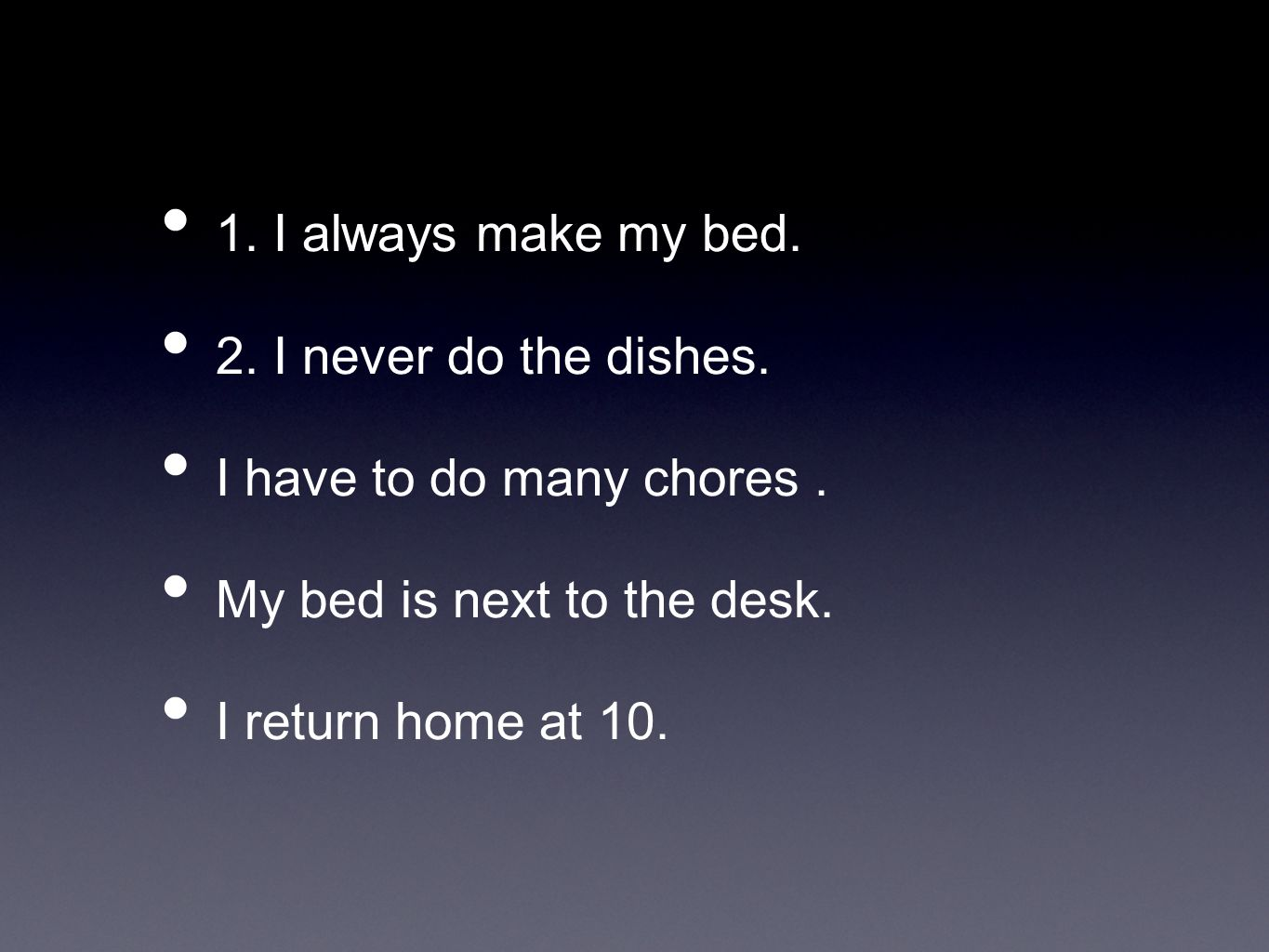 1. I always make my bed.2. I never do the dishes. I have to do many chores . My bed is next to the desk.