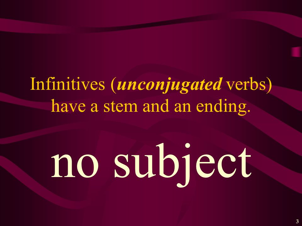 Infinitives (unconjugated verbs) have a stem and an ending.