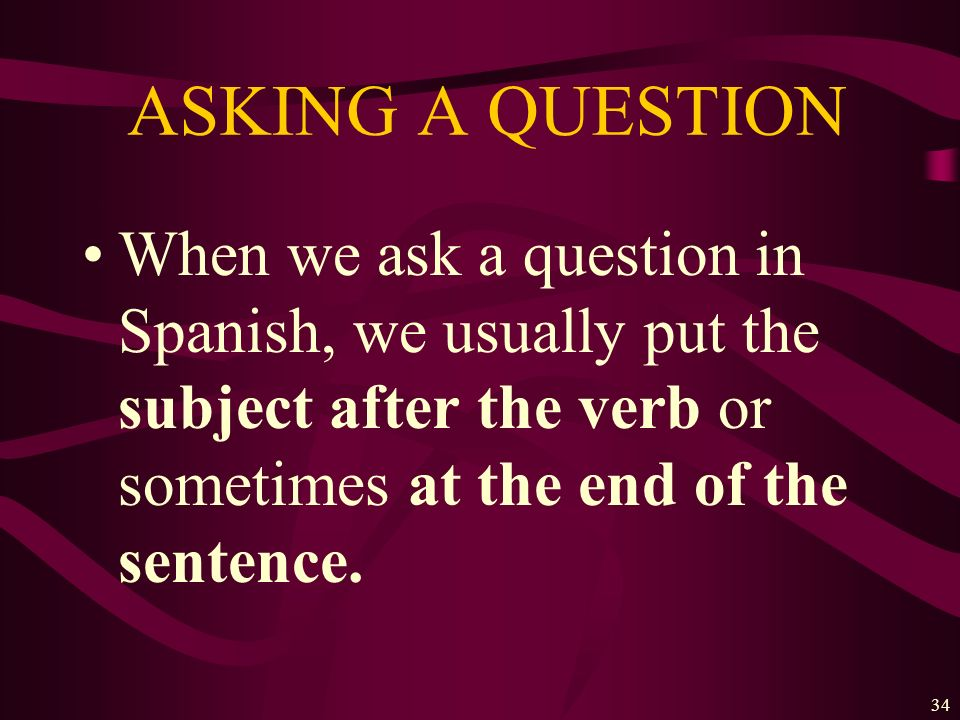 ASKING A QUESTIONWhen we ask a question in Spanish, we usually put the subject after the verb or sometimes at the end of the sentence.
