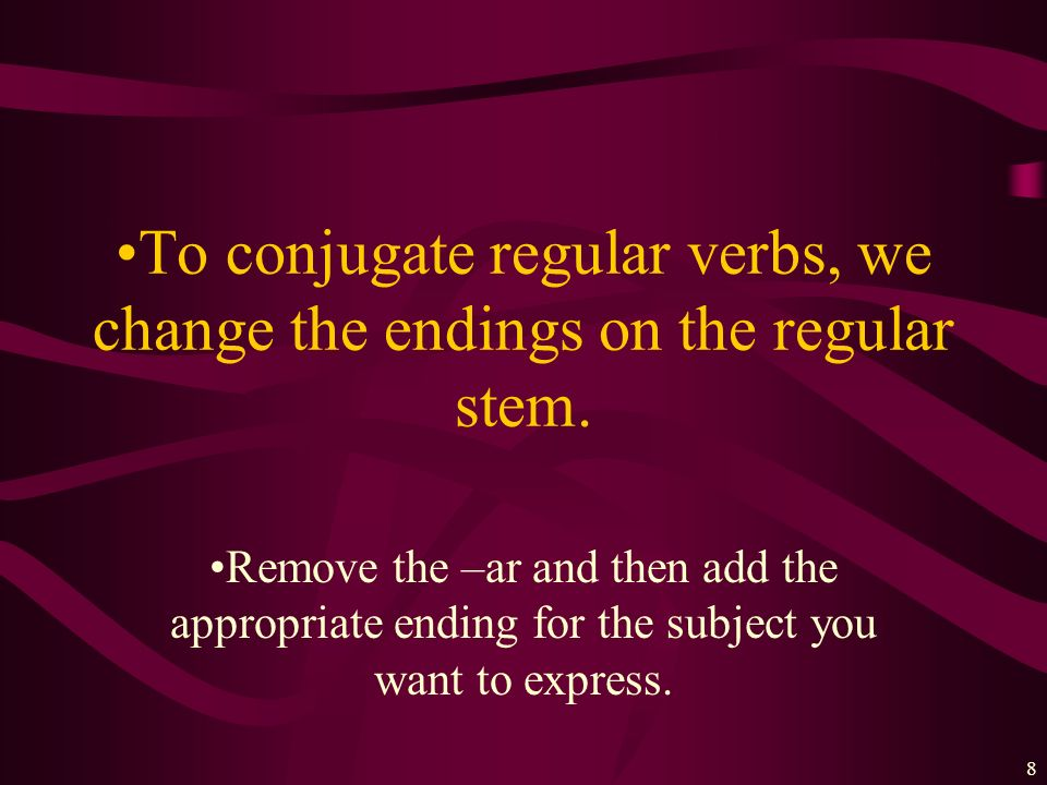 To conjugate regular verbs, we change the endings on the regular stem.