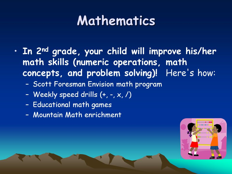 Mathematics In 2nd grade, your child will improve his/her math skills (numeric operations, math concepts, and problem solving)! Here s how:
