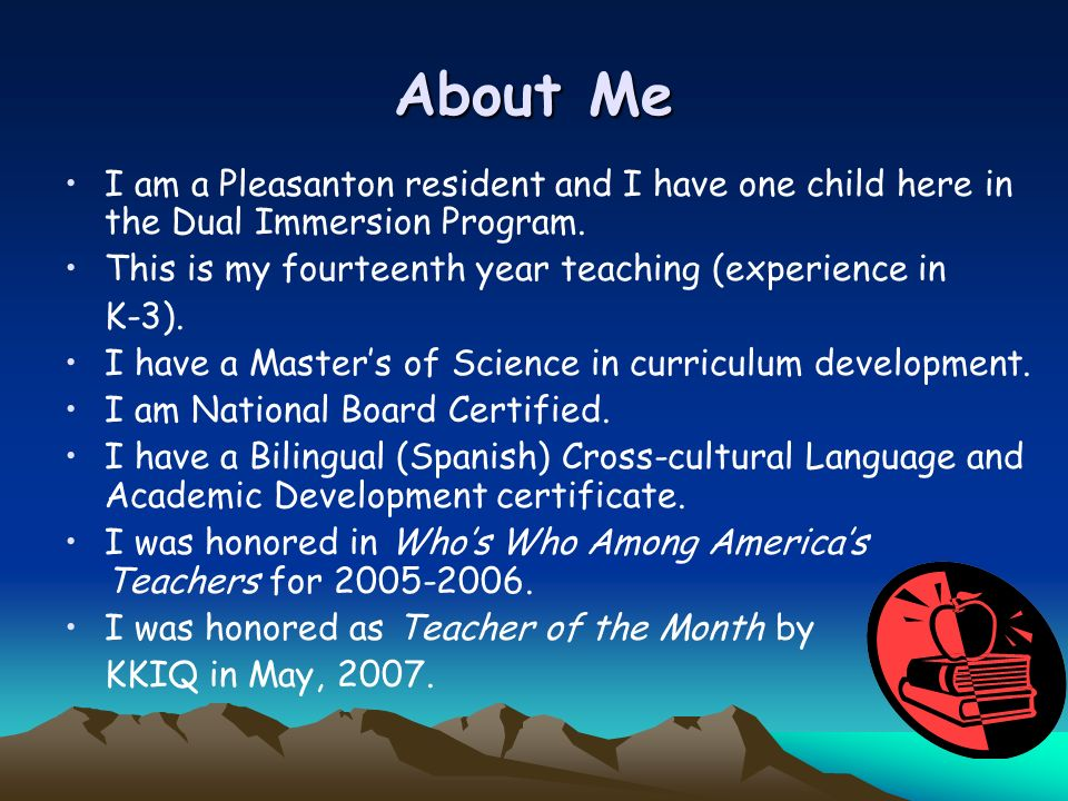 About Me I am a Pleasanton resident and I have one child here in the Dual Immersion Program. This is my fourteenth year teaching (experience in.