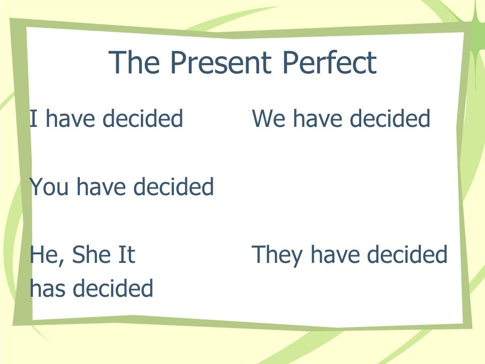 The Present Perfect I have decided You have decided He, She It