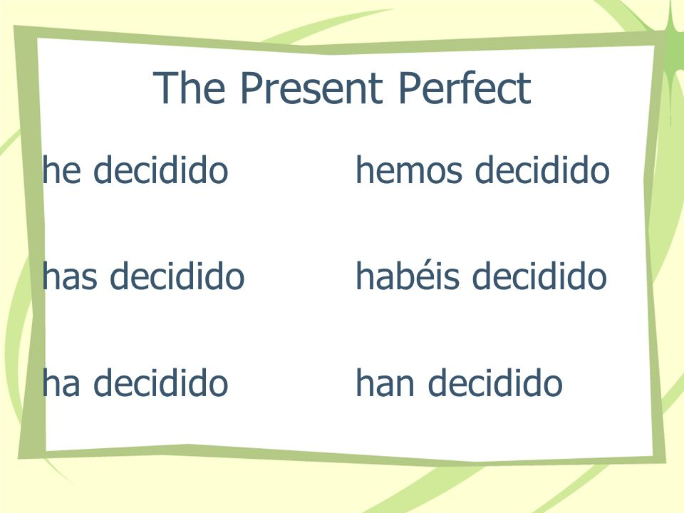 The Present Perfect he decidido has decidido ha decidido