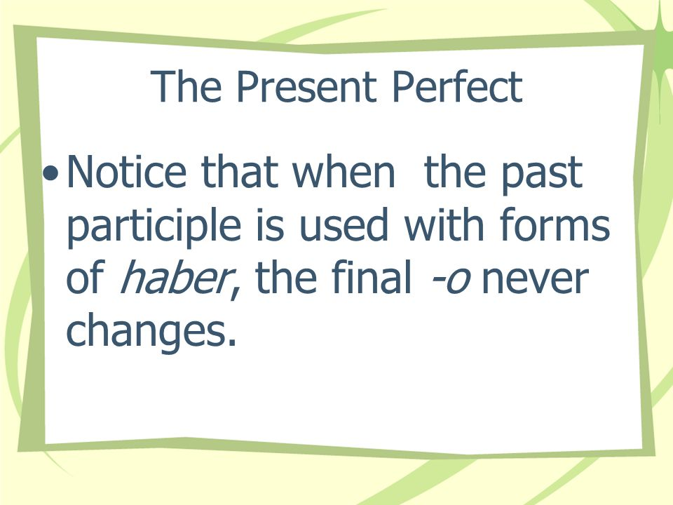 The Present Perfect Notice that when the past participle is used with forms of haber, the final -o never changes.