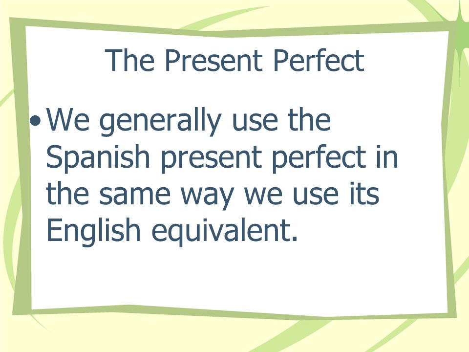 The Present PerfectWe generally use the Spanish present perfect in the same way we use its English equivalent.