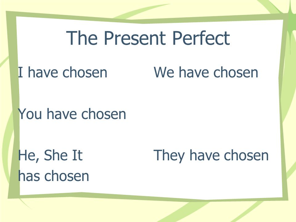 The Present Perfect I have chosen You have chosen He, She It