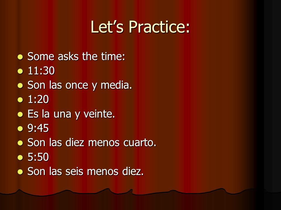 Let's Practice: Some asks the time: 11:30 Son las once y media. 1:20