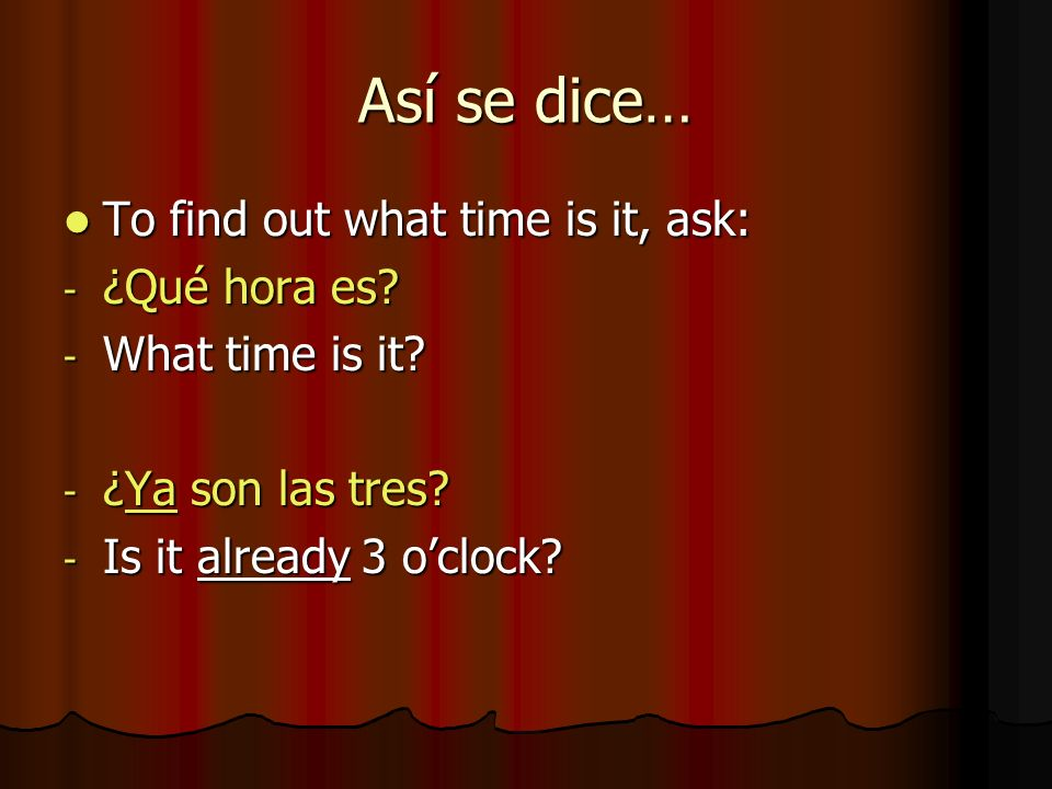 Así se dice… To find out what time is it, ask: ¿Qué hora es