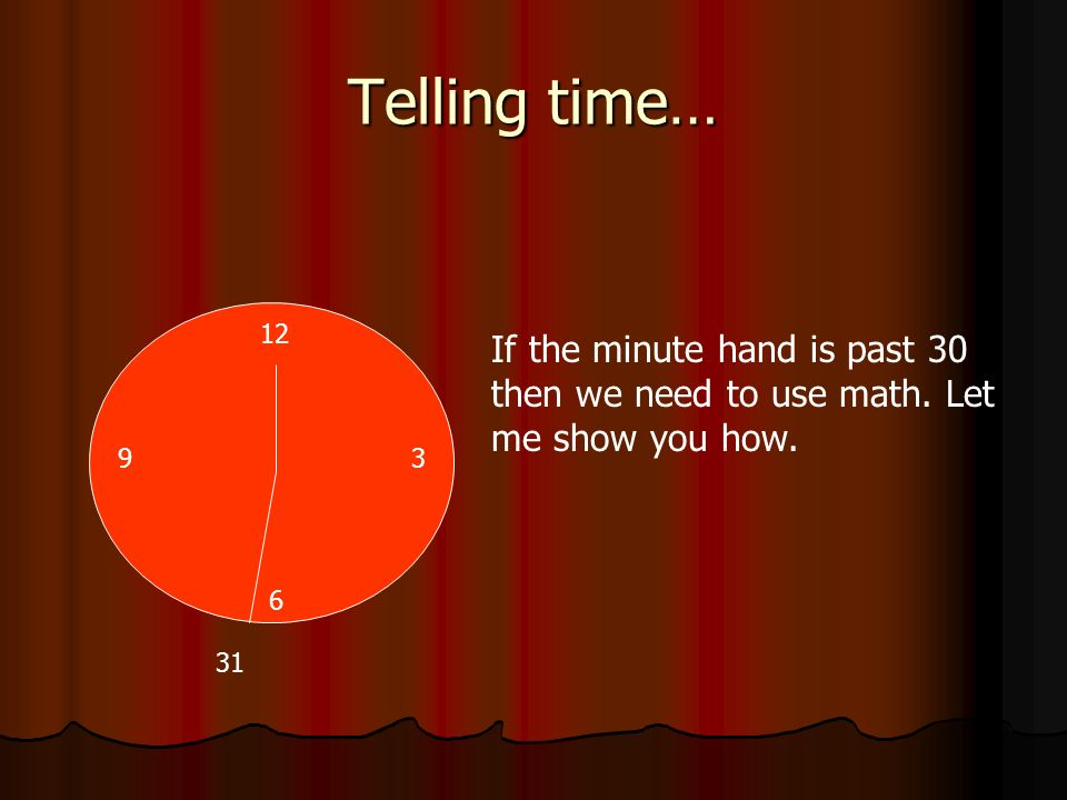 Telling time…12. If the minute hand is past 30 then we need to use math. Let me show you how. 9. 3.