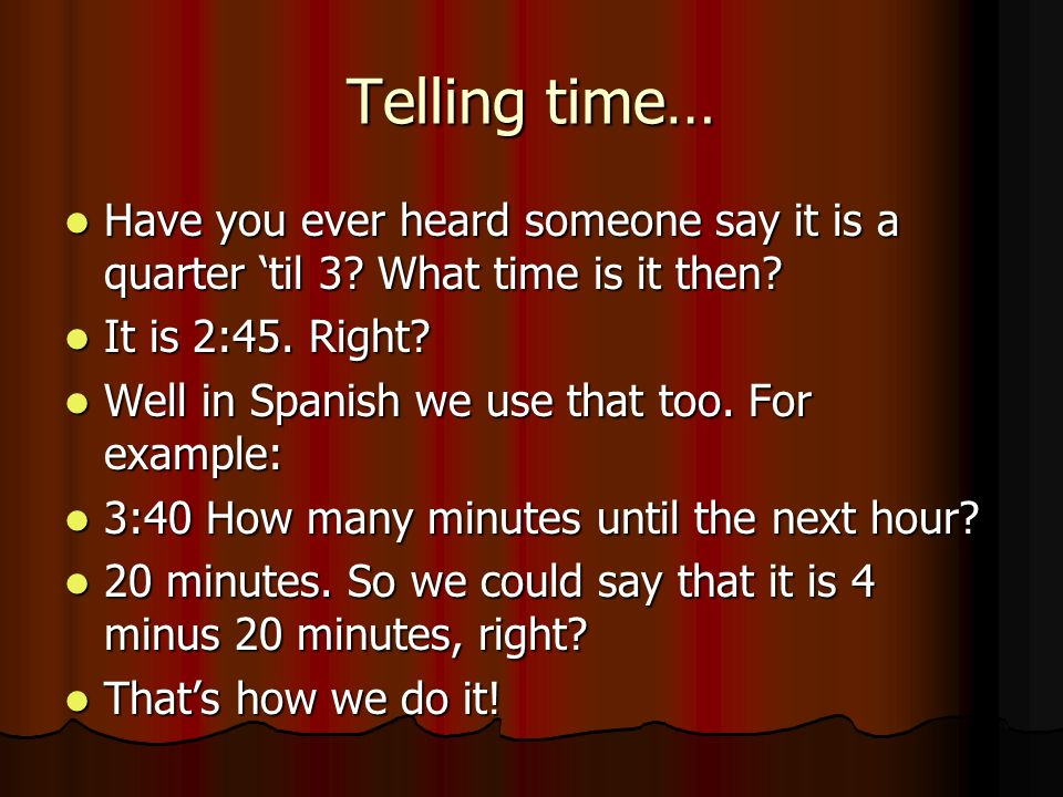 Telling time… Have you ever heard someone say it is a quarter 'til 3 What time is it then It is 2:45. Right
