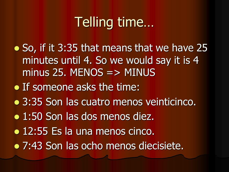 Telling time…So, if it 3:35 that means that we have 25 minutes until 4. So we would say it is 4 minus 25. MENOS => MINUS.