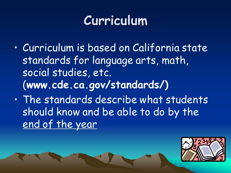 Curriculum Curriculum is based on California state standards for language arts, math, social studies, etc. (www.cde.ca.gov/standards/)