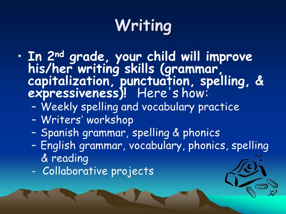 Writing In 2nd grade, your child will improve his/her writing skills (grammar, capitalization, punctuation, spelling, & expressiveness)! Here s how: