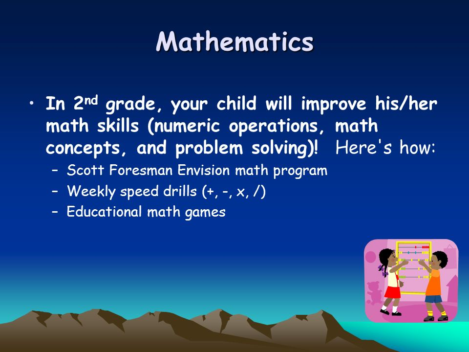MathematicsIn 2nd grade, your child will improve his/her math skills (numeric operations, math concepts, and problem solving)! Here s how: