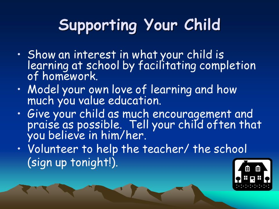 Supporting Your ChildShow an interest in what your child is learning at school by facilitating completion of homework.