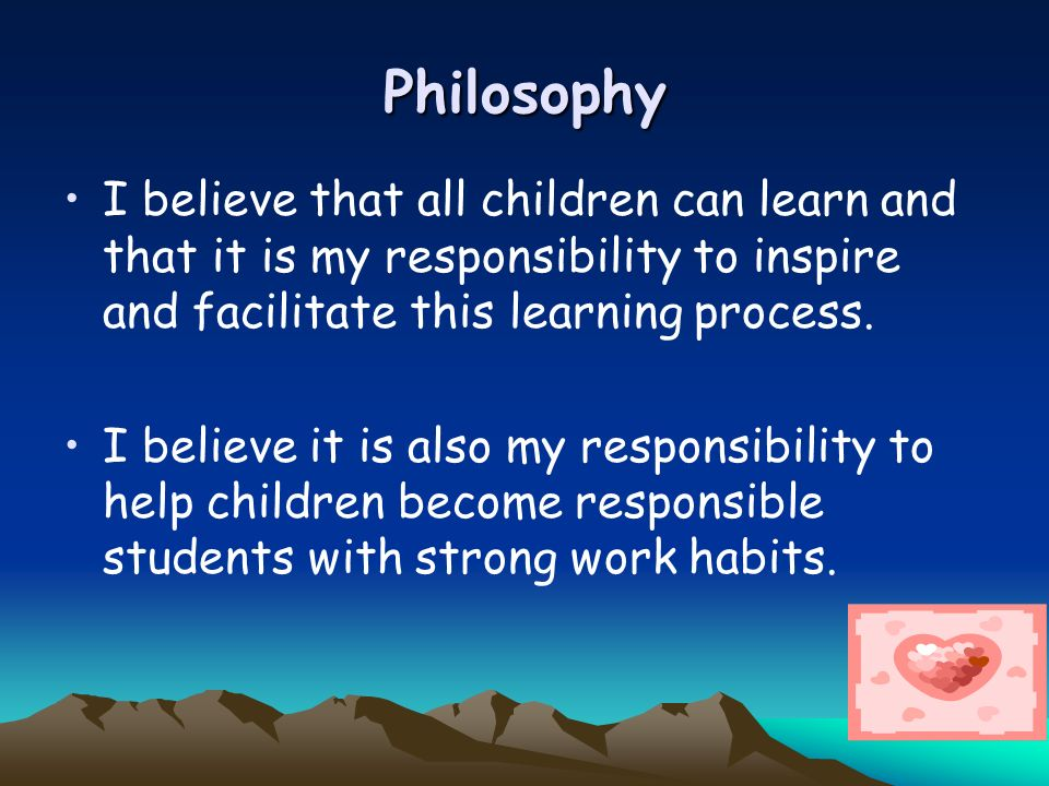 PhilosophyI believe that all children can learn and that it is my responsibility to inspire and facilitate this learning process.