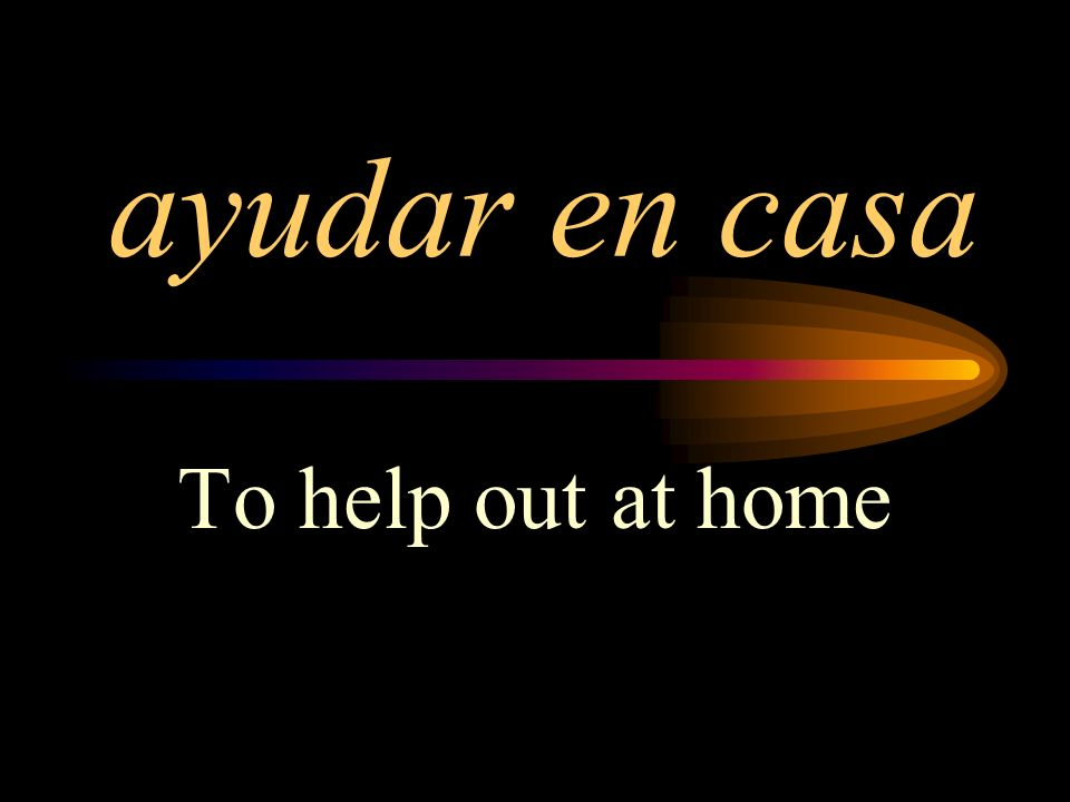 ayudar en casa To help out at home