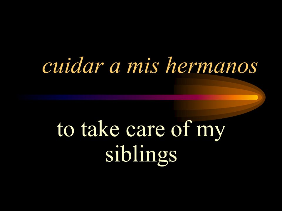 to take care of my siblings