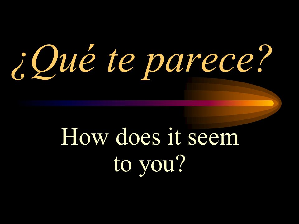 ¿Qué te parece How does it seem to you