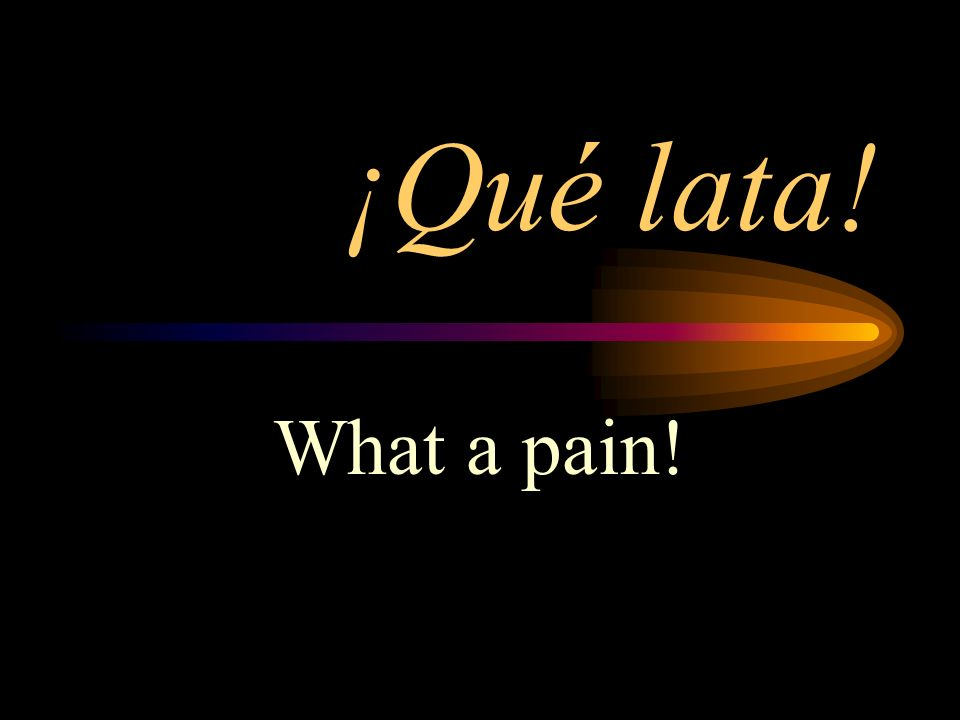 ¡Qué lata! What a pain!