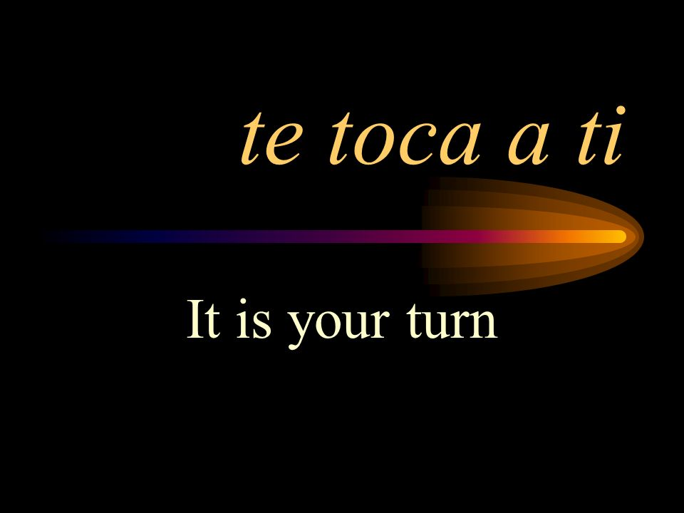 te toca a ti It is your turn