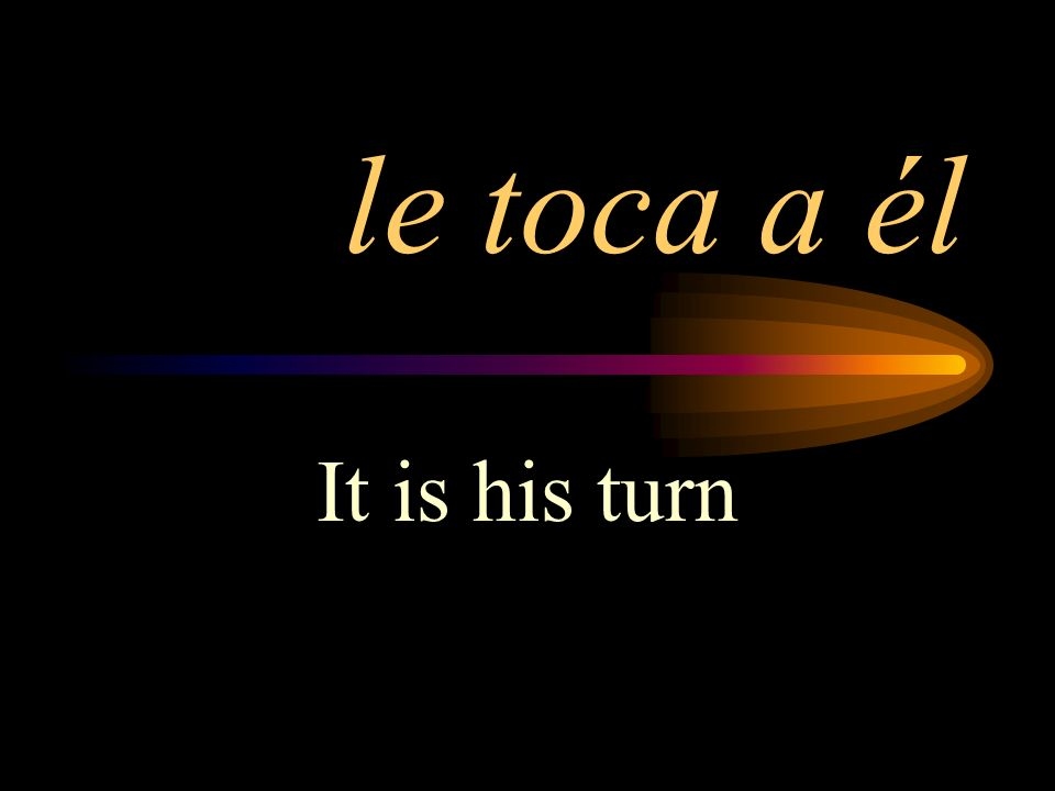 le toca a él It is his turn