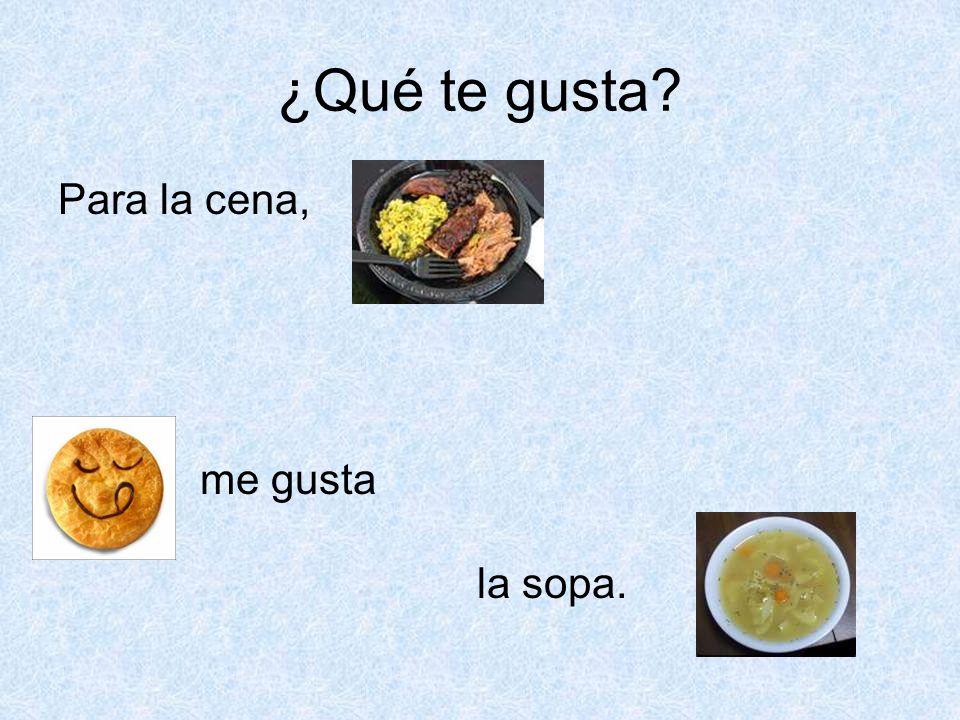 ¿Qué te gusta Para la cena, me gusta la sopa.