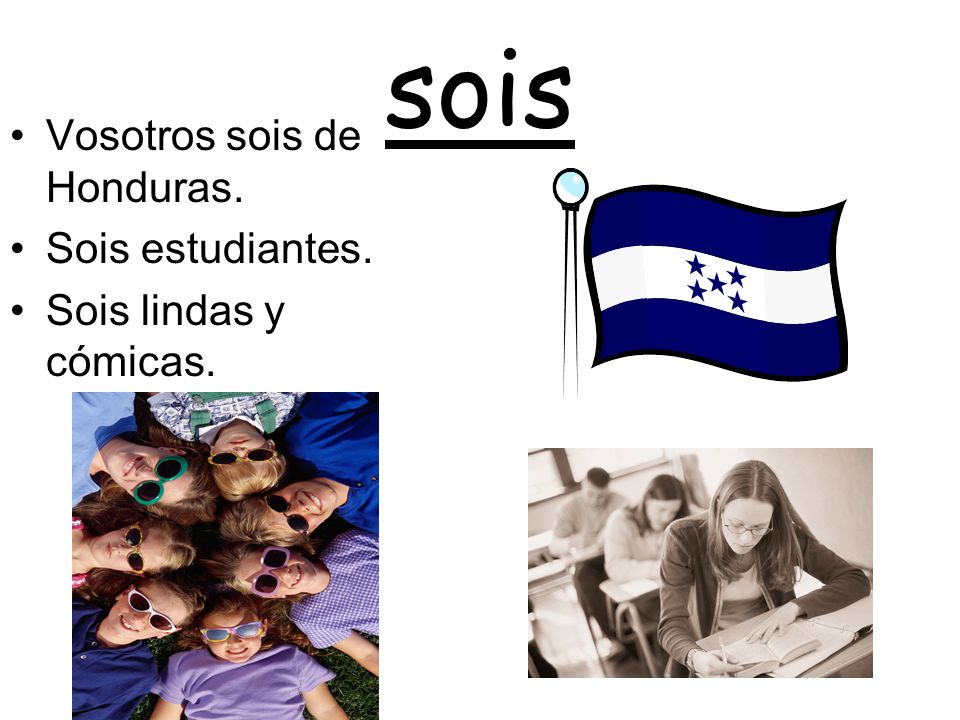 sois Vosotros sois de Honduras. Sois estudiantes.