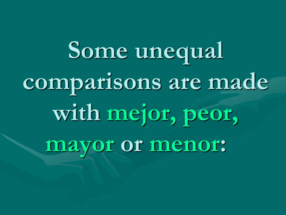 Some unequal comparisons are made with mejor, peor, mayor or menor: