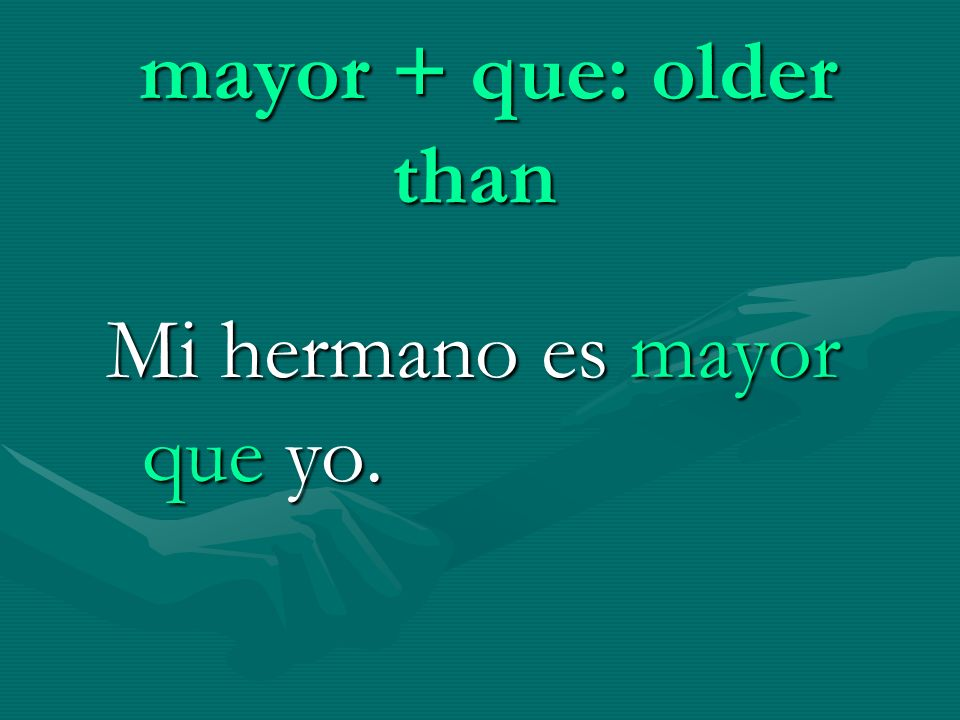 mayor + que: older than Mi hermano es mayor que yo.