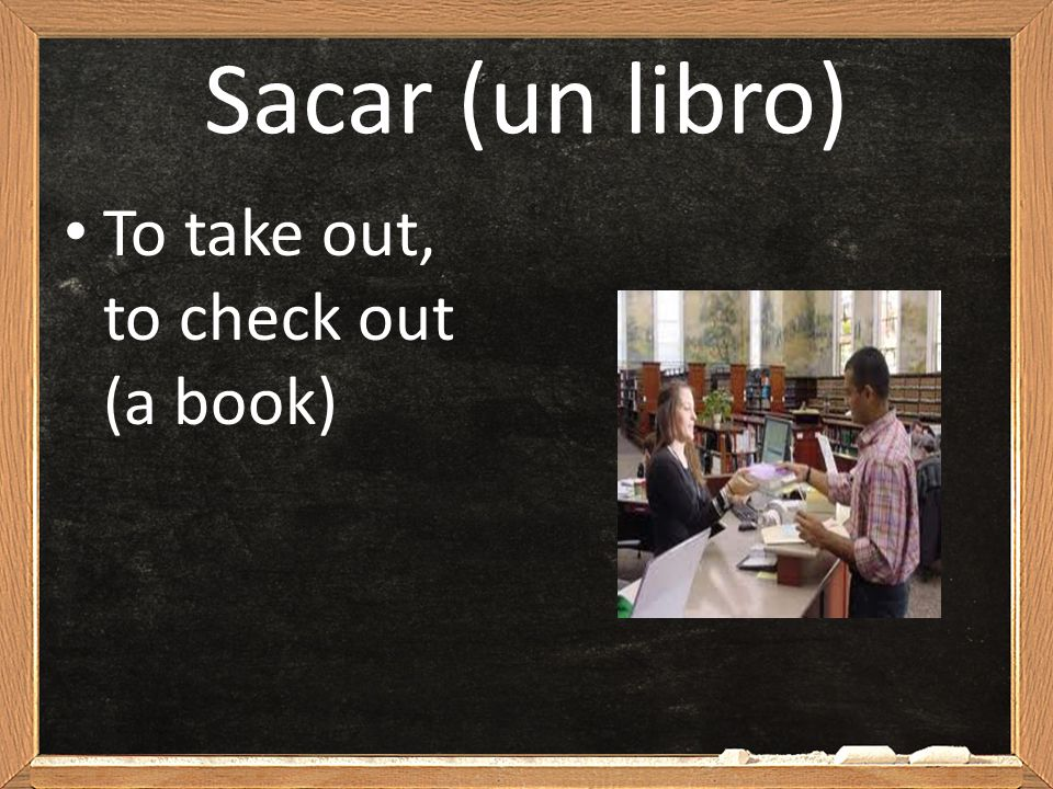 Sacar (un libro) To take out, to check out (a book)