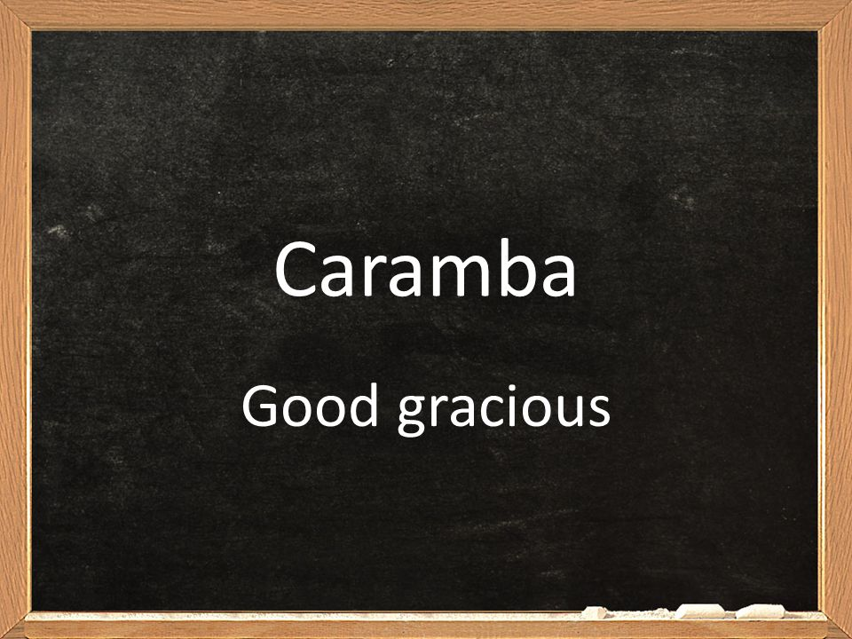 Caramba Good gracious