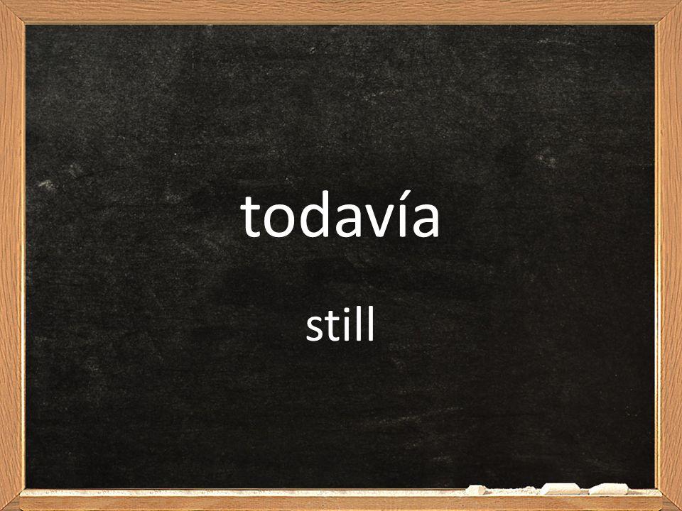 todavía still