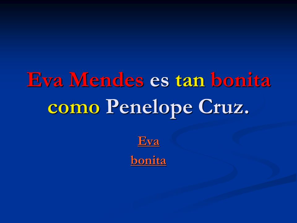 Eva Mendes es tan bonita como Penelope Cruz.