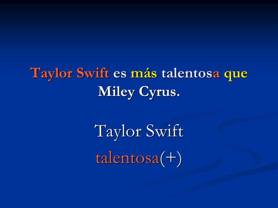 Taylor Swift es más talentosa que Miley Cyrus.