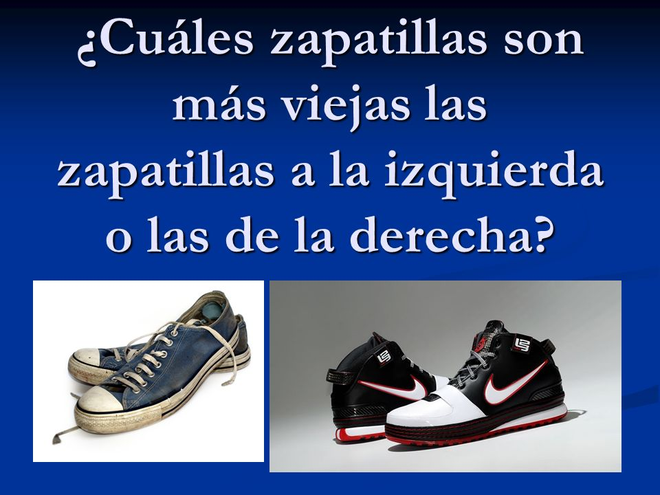¿Cuáles zapatillas son más viejas las zapatillas a la izquierda o las de la derecha