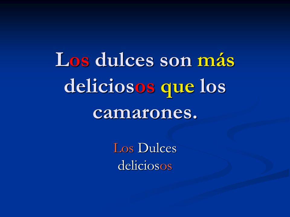 Los dulces son más deliciosos que los camarones.