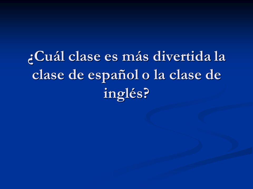 ¿Cuál clase es más divertida la clase de español o la clase de inglés