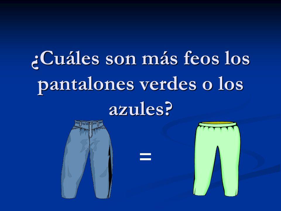 ¿Cuáles son más feos los pantalones verdes o los azules