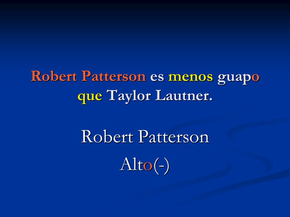 Robert Patterson es menos guapo que Taylor Lautner.