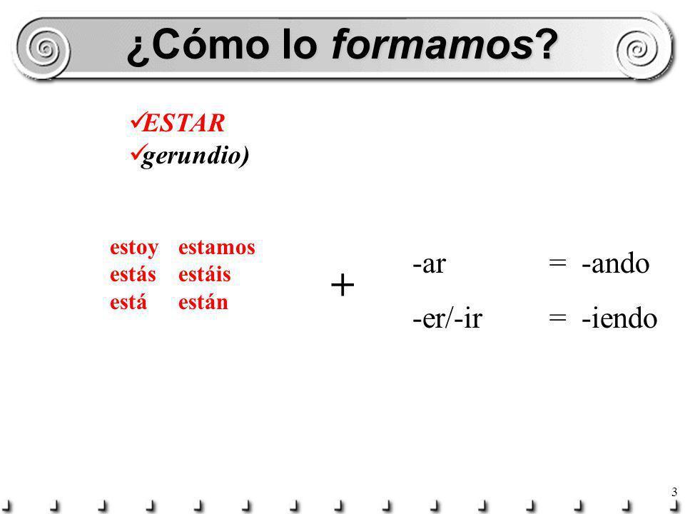 ¿Cómo lo formamos + -ar = -ando -er/-ir = -iendo ESTAR gerundio)