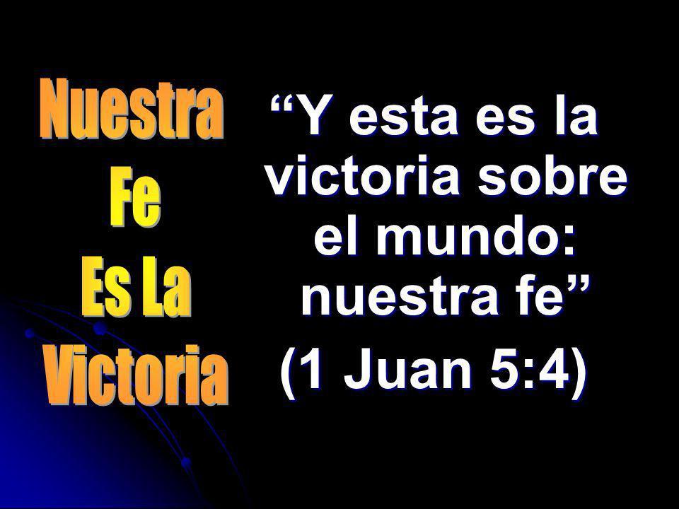 Y esta es la victoria sobre el mundo: nuestra fe
