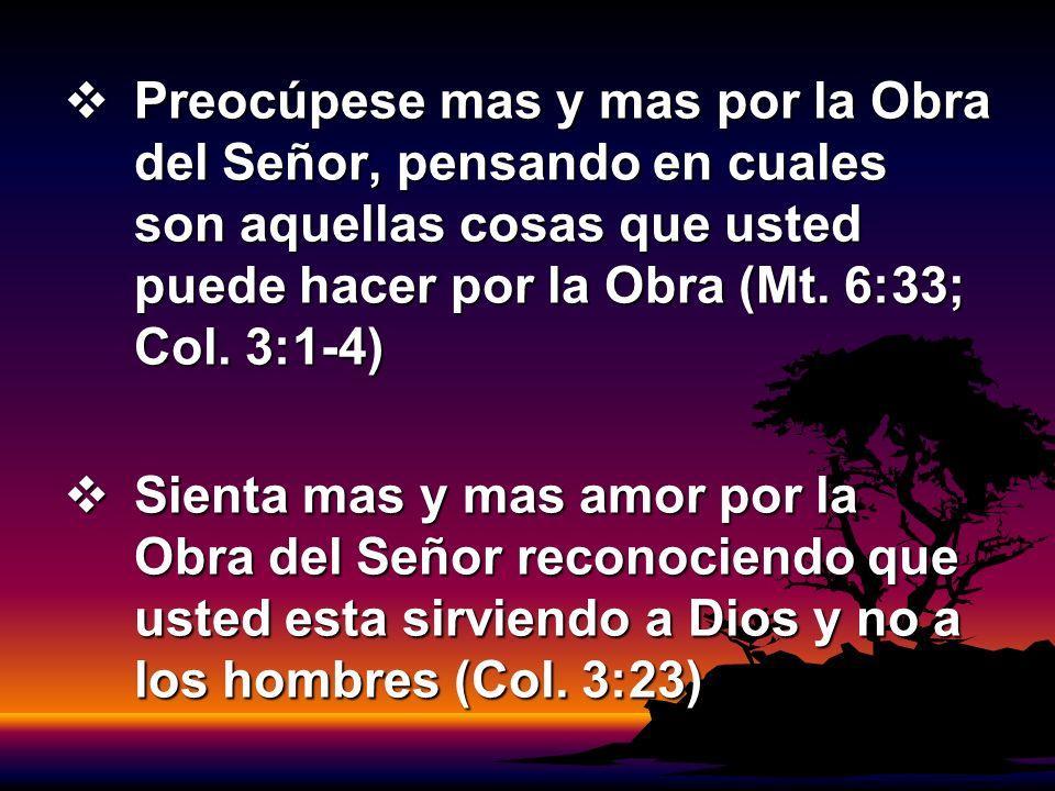 Preocúpese mas y mas por la Obra del Señor, pensando en cuales son aquellas cosas que usted puede hacer por la Obra (Mt. 6:33; Col. 3:1-4)