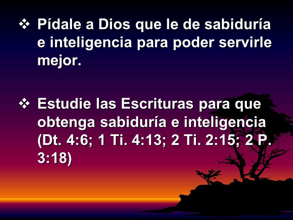 Pídale a Dios que le de sabiduría e inteligencia para poder servirle mejor.