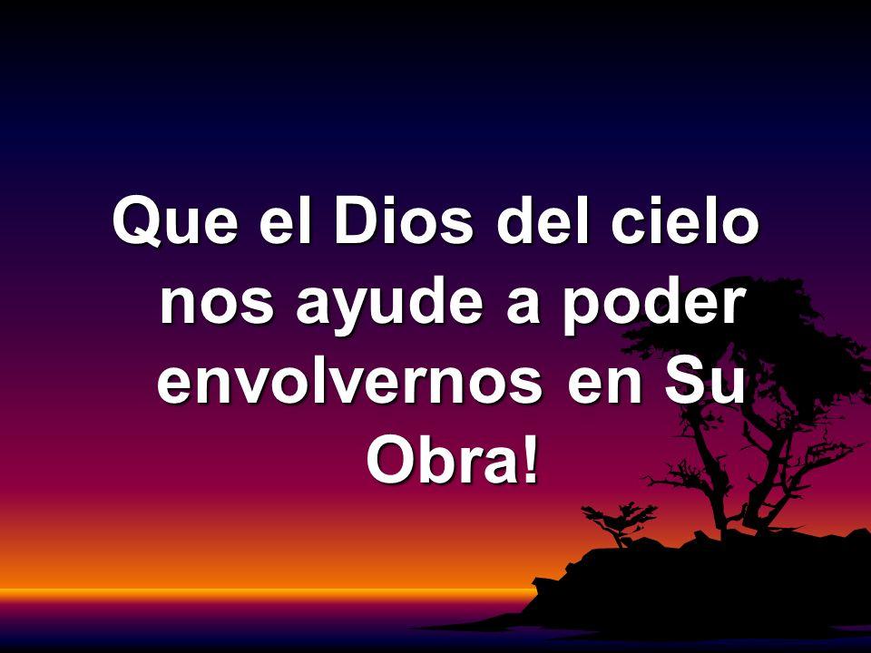 Que el Dios del cielo nos ayude a poder envolvernos en Su Obra!